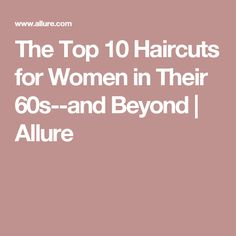 The Top 10 Haircuts for Women in Their 60s--and Beyond   Allure