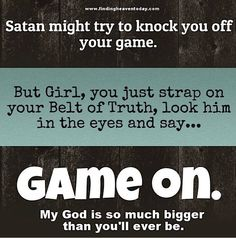 Satan might try to knock you off your game. but girl, you just strap on your Belt of Truth, look him in the eyes and say... GAME ON! My God is so much bigger than you'll ever be!
