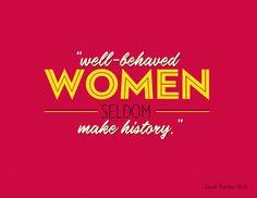 Well behaved women seldom make history.  -Laurel Thatcher Ulrich