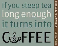 """""""If you steep tea long enough, it turns into coffee."""" - Jeremy Chin"""