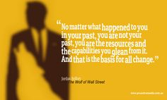No matter what happened to you in your past, you are not your past, you are the resources and the capabilities you glean from it. And that is the basis for all change. ~ Jordan Belfort (The Wolf of Wall Street)
