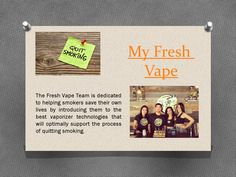 Visit this site http://quitsmokingwith.myfreshvape.com for more information on my fresh vape.