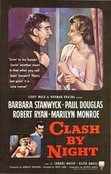Clash by Night is a 1952 black-and-white drama with some film noir aspects, directed by Fritz Lang and starring Barbara Stanwyck, Paul Douglas, Robert Ryan, Marilyn Monroe and Keith Andes. The movie was based on the play by Clifford Odets, adapted by writer Alfred Hayes. This was the first film in which Monroe was credited before the movie's title.