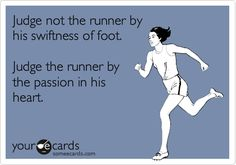 Judge not the runner by his swiftness of foot. Judge the runner by the passion in his heart.