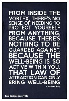 From INSIDE the VORTEX, there's no Sense of NEEDING to Protect Yourself from ANYTHING, because there's nothing to be Guarded against, because ...#Abraham-Hicks.
