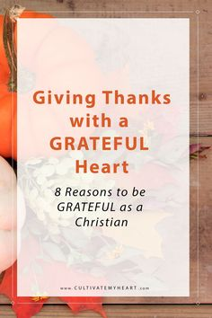 Giving Thanks with a GRATEFUL Heart : 8 Reasons to be GRATEFUL as a Christian the Thanksgiving Season. via @kaycultivatemyheart