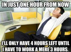 "OMG I do this all day! I'm like ""In two hours, I get to go to lunch. Then I'll only have 4 hours left!"" So depressing."