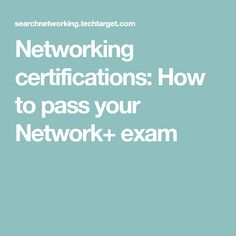 Networking certifications: How to pass your Network+ exam