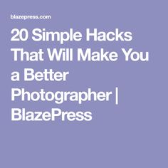 20 Simple Hacks That Will Make You a Better Photographer   BlazePress