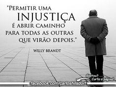"""""""Permitir uma injustiça é abrir caminho para todas as outras que virão depois."""" (Willy Brandt)"""