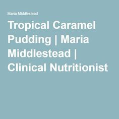 Tropical Caramel Pudding | Maria Middlestead | Clinical Nutritionist
