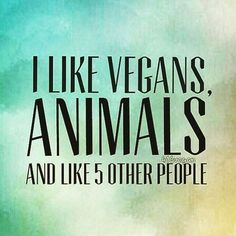 I like vegans, animals and like 5 other people :D