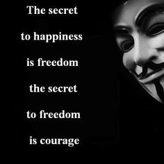 The secret to happiness is freedom the secret to freedom is courage | Anonymous ART of Revolution