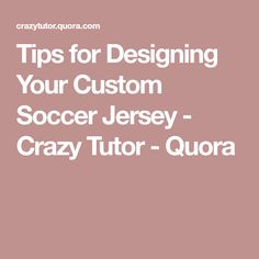 Tips for Designing Your Custom Soccer Jersey - Crazy Tutor - Quora