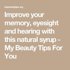 Improve your memory, eyesight and hearing with this natural syrup - My Beauty Tips For You