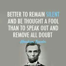 """Better to remain silent and be thought a fool than to speak out and remove all doubt."" -Abraham Lincoln"