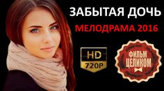 ЗАБЫТАЯ ДОЧЬ 2016 Русские мелодрамы новинки HD 720p