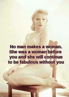 No man makes a woman. She was a woman before you and she will continue to be fabulous without you..