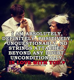 I am absolutely, definitely, positively, unquestionably, no strings attached, beyond any doubt, unconditionally, in love with you. ~ Love Quote