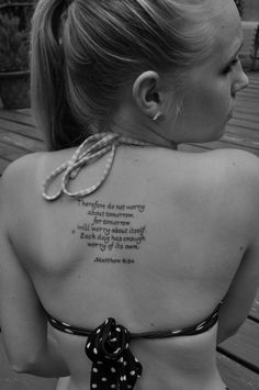 """This is what I want my first tattoo to be. """"Therefore do not worry about tomorrow, for tomorrow will worry about itself. Each day has enough worry of its own"""" - Matthew 6:34"""