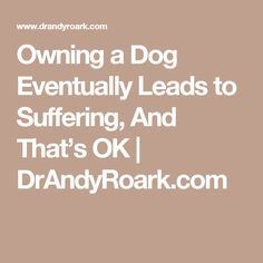 Owning a Dog Eventually Leads to Suffering, And That's OK | DrAndyRoark.com
