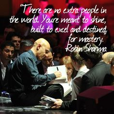 There are no extra people in the world. You're meant to shine, built to excel and destined for mastery. Robin Sharma