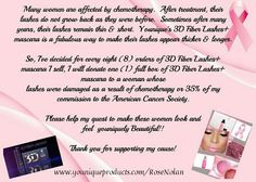We have all been affected by cancer, whether directly or indirectly. We've seen the effects of chemotherapy on women. I want to honor our brave female fighters by making this offer available this month and October. When you purchase a Moodstruck 3D Fiber Lashes+ Mascara from me, nominate someone to receive a brand new Lashes+ Mascara or a donation to the American Cancer Society in their honor. www.youniqueproducts.com/RoseNolan