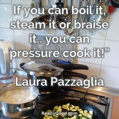 If you can #boil it #steam it or #braise it.. you can pressure #cook it! Laura Pazzaglia #quote