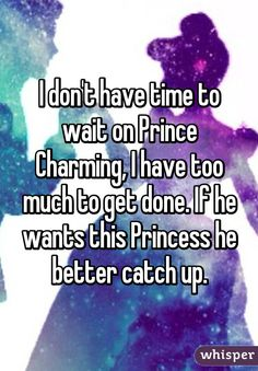 I don't have time to wait on Prince Charming, I have too much to get done. If he wants this Princess he better catch up.