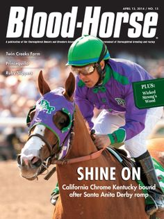 April 12, 2014 Issue 15 Shine On: California Chrome Kentucky bound after Santa Anita Derby romp Also in this issue:  Wicked Strong's Wood Twin Creeks Farm Princequillo Prairie Meadows Turns 25 Ruby Slippers Buy this issue: http://shop.bloodhorse.com/collections/current-issue/products/the-blood-horse-april-12-2014-print