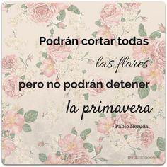 """They can cut all the flowers, but they can't stop the spring. Spanish Memes, Spanish Quotes, Melancholy Quotes, Happy Quotes, Best Quotes, Some Good Quotes, The Ugly Truth, Flower Quotes, My Poetry"