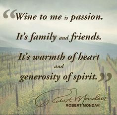 """""""Wine to me is passion. It's family and friends. It's warmth of heart and generosity of spirit."""" - Robert Mondavi  #wine #quote"""