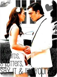 3 words, 8 letters, say it & I'm yours__oh chuck and Blair! How I miss gossip girl!