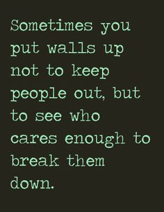 sometimes youput walls up not to keep people out, but to see who cares enough to break them down.