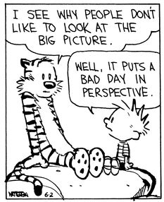 Calvin and Hobbes, The Big Picture (4 of 4 DA) -  I see why people don't like to look at the big picture. | Well, it puts a bad day in perspective.