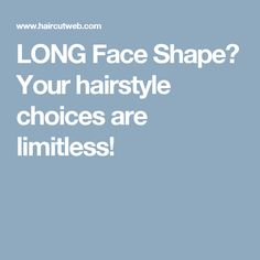 LONG Face Shape? Your hairstyle choices are limitless!