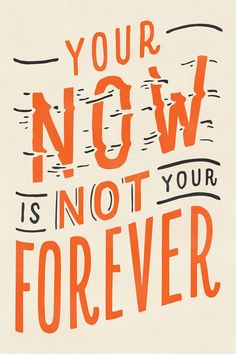 Now is not forever.
