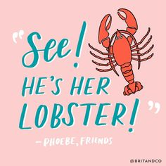 """See! He's her lobster!"" - Phoebe from Friends"
