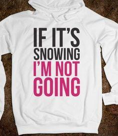 If it's snowing, I'm not going! sweatshirt #humor I need this hoodie!