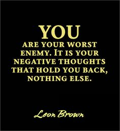 You are your worst enemy. It is your negative thoughts that hold you back, nothing else. ~Leon Brown