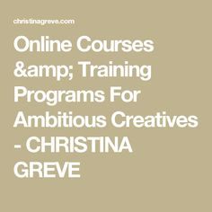 Online Courses & Training Programs For Ambitious Creatives - CHRISTINA GREVE