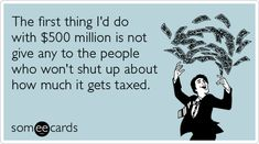 The first thing I'd do with £500 million is not give any to the people who won't shut up about how much it gets taxed.