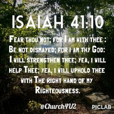 "#God Isaiah 41:10 ""Fear thou not; for I am with thee: be not dismayed; for I am thy God: I will strengthen thee; yea, I will help thee; yea, I will uphold thee with the right hand of my righteousness."" @Megan Church Iglesia"