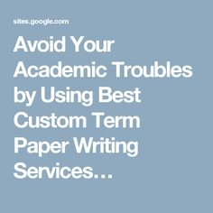 Avoid Your Academic Troubles by Using Best Custom Term Paper Writing Services…