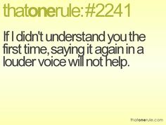 If I didn't understand you the first time, saying it again in a louder voice will not help.