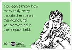 Free and Funny Nurses Week Ecard: You don't know how many truly crazy people there are in the world until you've worked in the medical field. Create and send your own custom Nurses Week ecard. Pharmacy Humor, Medical Humor, Nurse Humor, Medical Assistant, Radiology Humor, Pharmacy Technician, Medical Receptionist, Psych Nurse, Pharmacy Student