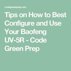 Tips on How to Best Configure and Use Your Baofeng UV-5R - Code Green Prep