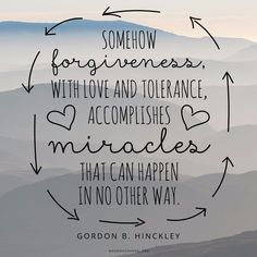 """Somehow forgiveness, with love and tolerance, accomplishes miracles that can happen in no other way."" —Gordon B. Hinckley"
