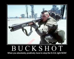 Buckshot, it's like a hug for bad-guys from the good guys- Military Humor