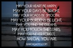 May your heart be happy, may your days be bright, may your roads be smooth, may your burdens be light, may you find the dreams, may you touch the stars, may you never forget, how special you are.